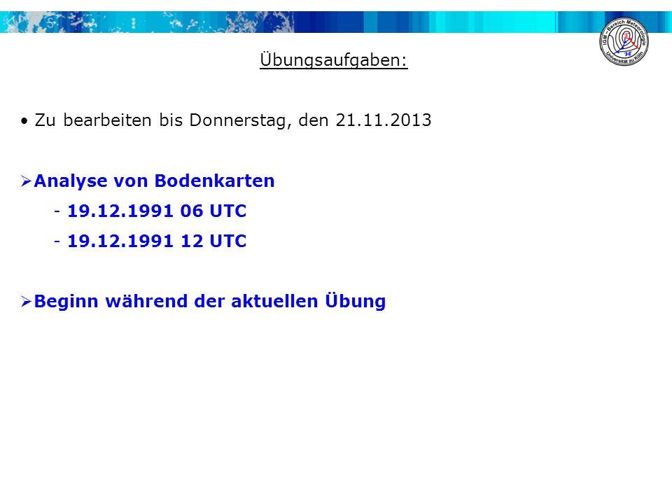 Übungsaufgaben: Zu bearbeiten bis Donnerstag, den 21.11.2013 Analyse von Bodenkarten - 19.12.1991 06 UTC - 19.12.1991 12 UTC Beginn während der aktuel