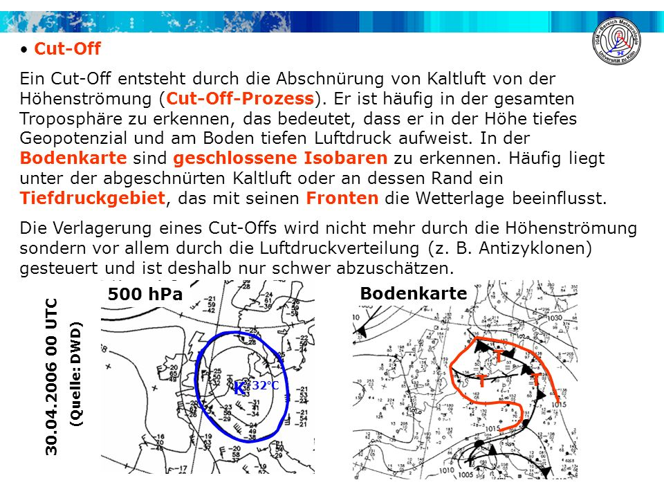 Bodenkarte 500 hPa Cut-Off Ein Cut-Off entsteht durch die Abschnürung von Kaltluft von der Höhenströmung (Cut-Off-Prozess). Er ist häufig in der gesam
