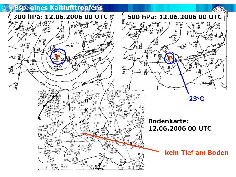 Bsp. eines Kaltlufttropfens 300 hPa: 12.06.2006 00 UTC 500 hPa: 12.06.2006 00 UTC Bodenkarte: 12.06.2006 00 UTC T T -23°C kein Tief am Boden