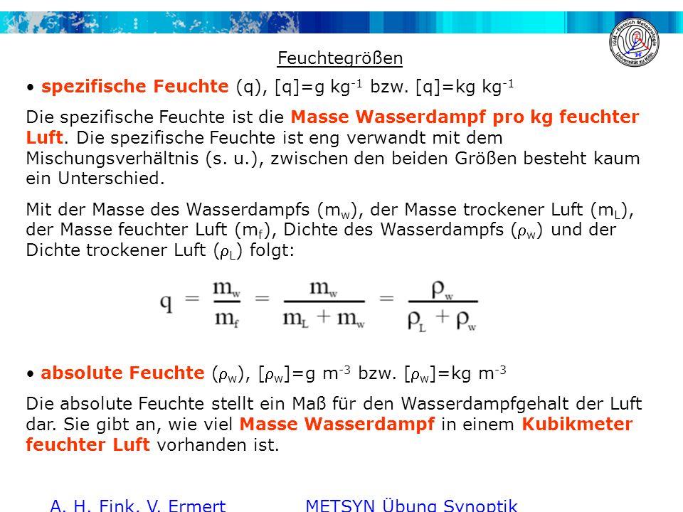 A. H. Fink, V. Ermert METSYN Übung Synoptik WS 2011/2012 Feuchtegrößen spezifische Feuchte (q), [q]=g kg -1 bzw. [q]=kg kg -1 Die spezifische Feuchte