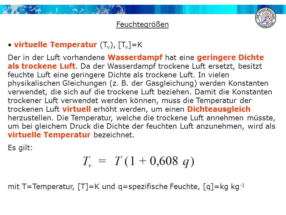 Feuchtegrößen virtuelle Temperatur (T v ), [T v ]=K Der in der Luft vorhandene Wasserdampf hat eine geringere Dichte als trockene Luft. Da der Wasserd
