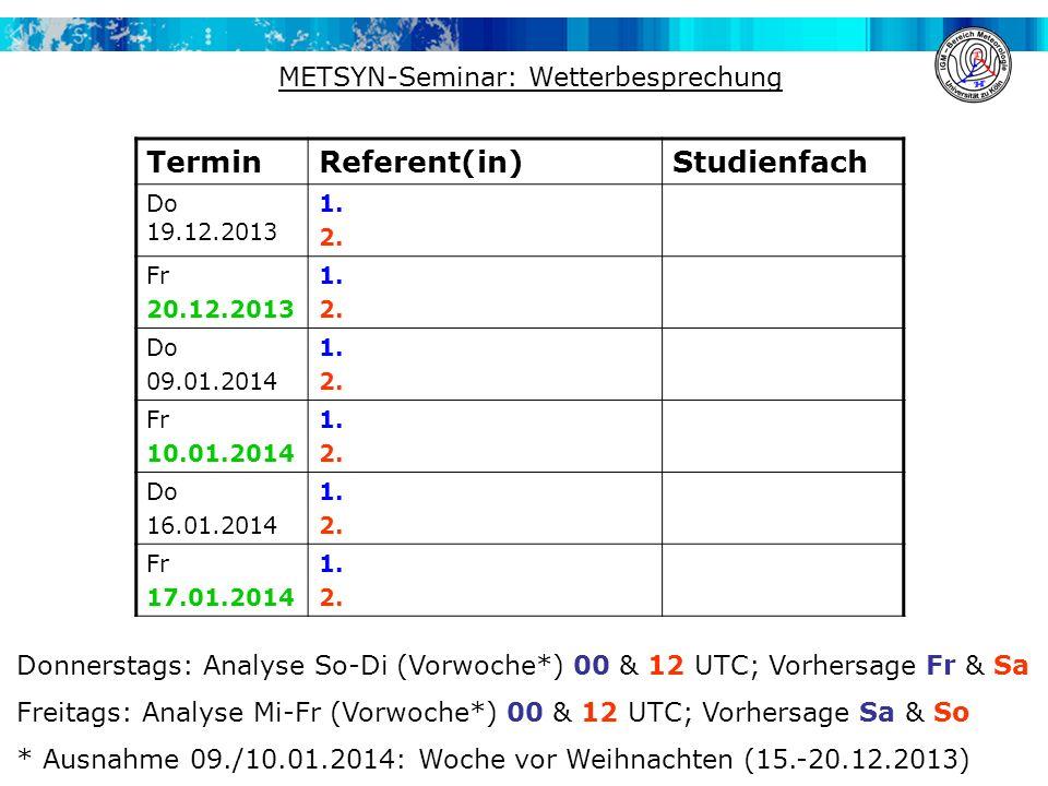 METSYN-Seminar: Wetterbesprechung TerminReferent(in)Studienfach Do 19.12.2013 1. 2. Fr 20.12.2013 1. 2. Do 09.01.2014 1. 2. Fr 10.01.2014 1. 2. Do 16.