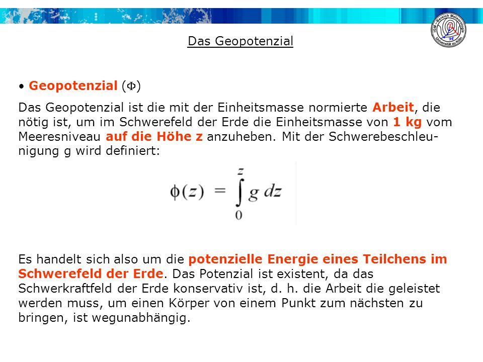 Das Geopotenzial Geopotenzial () Das Geopotenzial ist die mit der Einheitsmasse normierte Arbeit, die nötig ist, um im Schwerefeld der Erde die Einhei