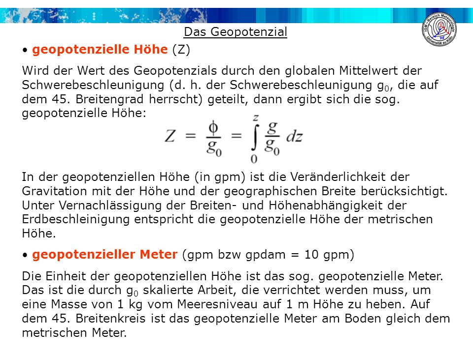 Das Geopotenzial geopotenzielle Höhe (Z) Wird der Wert des Geopotenzials durch den globalen Mittelwert der Schwerebeschleunigung (d. h. der Schwerebes
