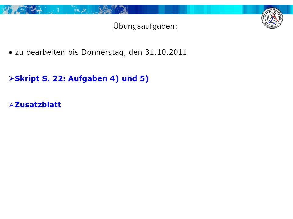 Übungsaufgaben: zu bearbeiten bis Donnerstag, den 31.10.2011 Skript S. 22: Aufgaben 4) und 5) Zusatzblatt