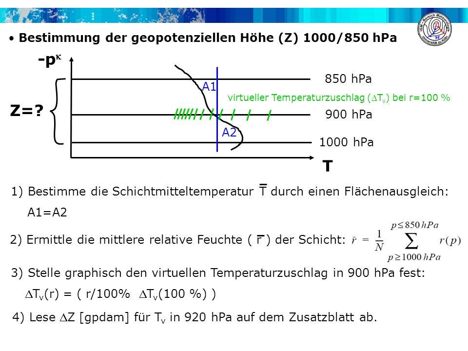 Bestimmung der geopotenziellen Höhe (Z) 1000/850 hPa -p 900 hPa T 1000 hPa 850 hPa A2 A1 4) Lese Z [gpdam] für T v in 920 hPa auf dem Zusatzblatt ab.