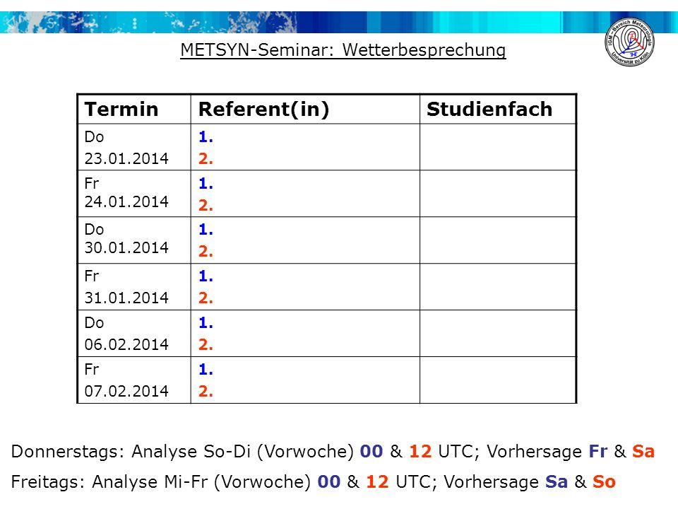 METSYN-Seminar: Wetterbesprechung TerminReferent(in)Studienfach Do 23.01.2014 1. 2. Fr 24.01.2014 1. 2. Do 30.01.2014 1. 2. Fr 31.01.2014 1. 2. Do 06.