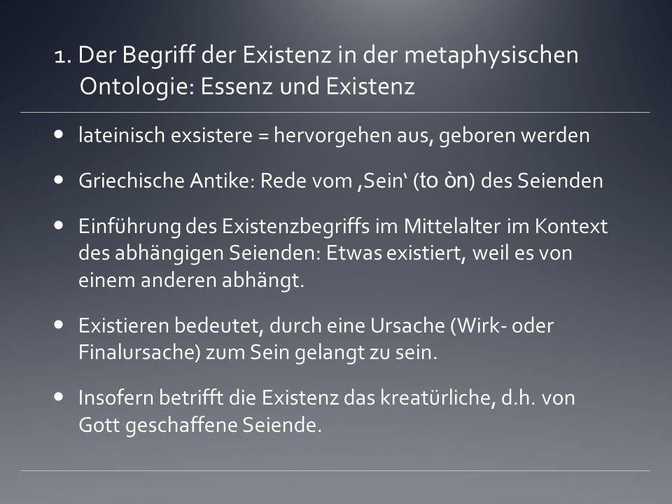 1. Der Begriff der Existenz in der metaphysischen Ontologie: Essenz und Existenz lateinisch exsistere = hervorgehen aus, geboren werden Griechische An