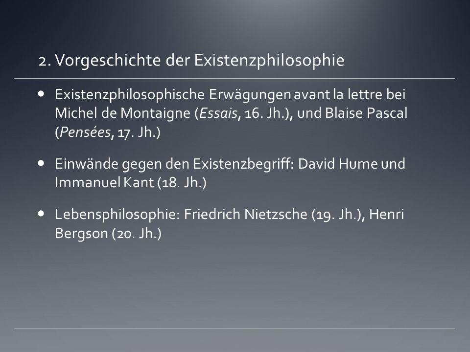 2. Vorgeschichte der Existenzphilosophie Existenzphilosophische Erwägungen avant la lettre bei Michel de Montaigne (Essais, 16. Jh.), und Blaise Pasca
