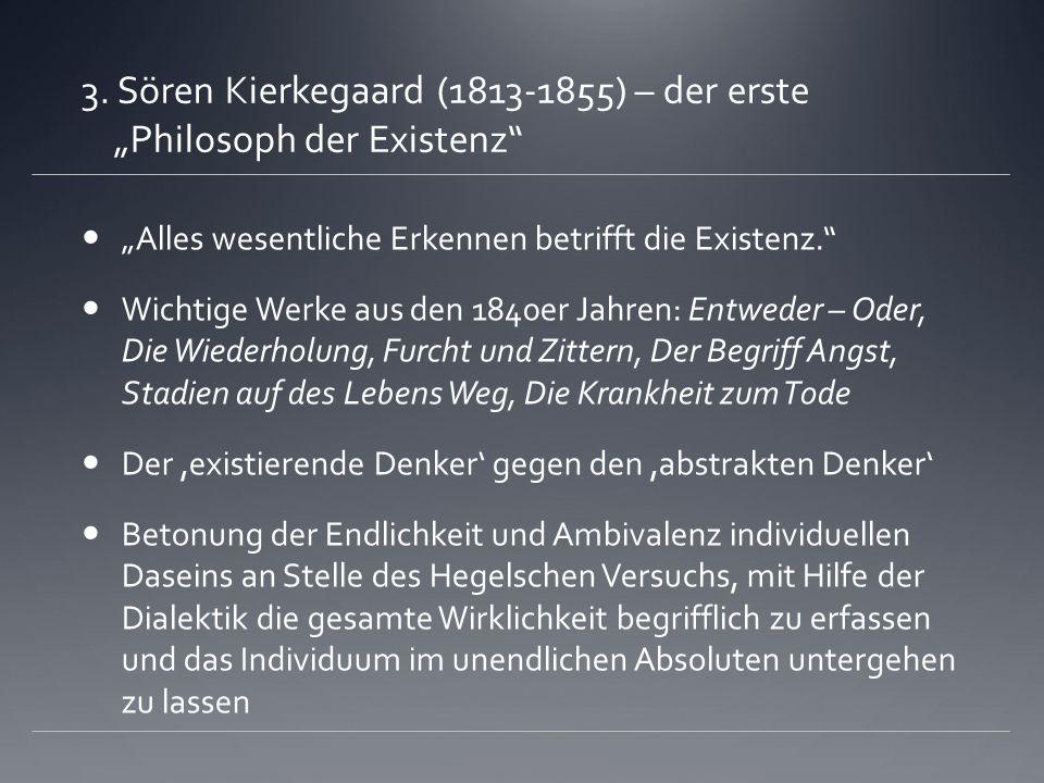 3. Sören Kierkegaard (1813-1855) – der erste Philosoph der Existenz Alles wesentliche Erkennen betrifft die Existenz. Wichtige Werke aus den 1840er Ja
