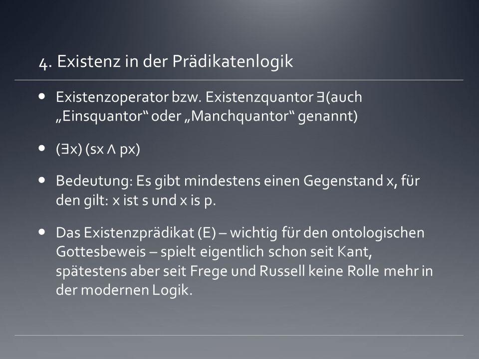 4. Existenz in der Prädikatenlogik Existenzoperator bzw. Existenzquantor (auch Einsquantor oder Manchquantor genannt) ( x) (sx px) Bedeutung: Es gibt