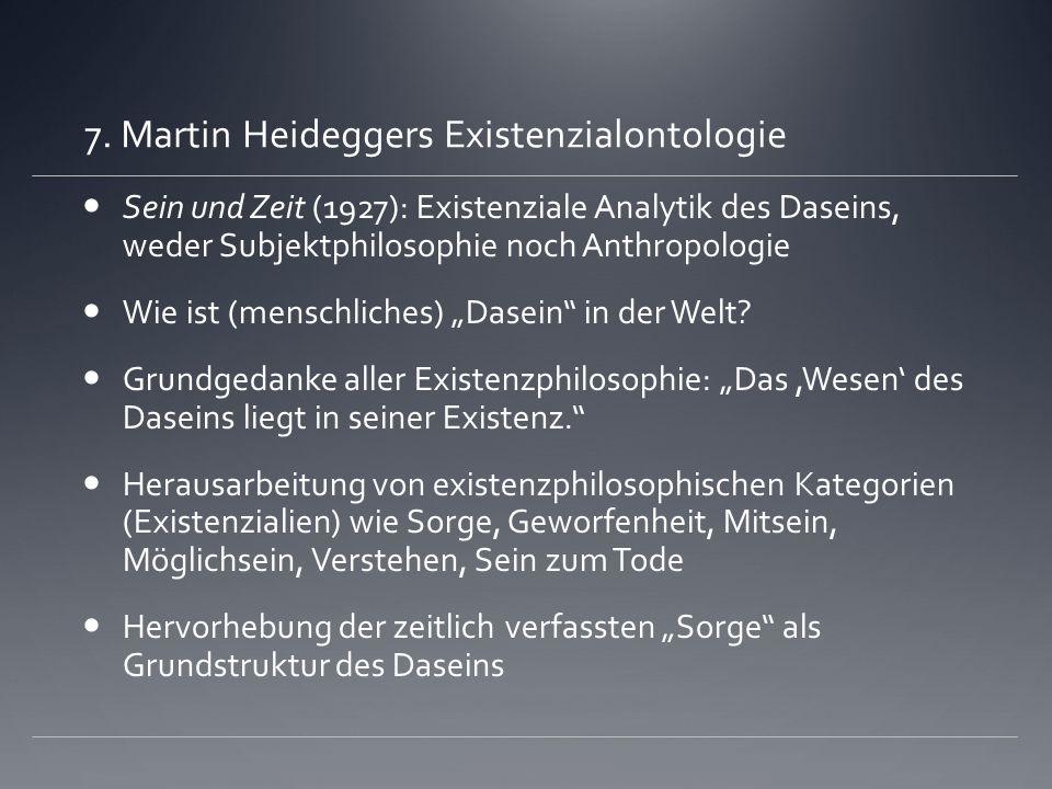 7. Martin Heideggers Existenzialontologie Sein und Zeit (1927): Existenziale Analytik des Daseins, weder Subjektphilosophie noch Anthropologie Wie ist