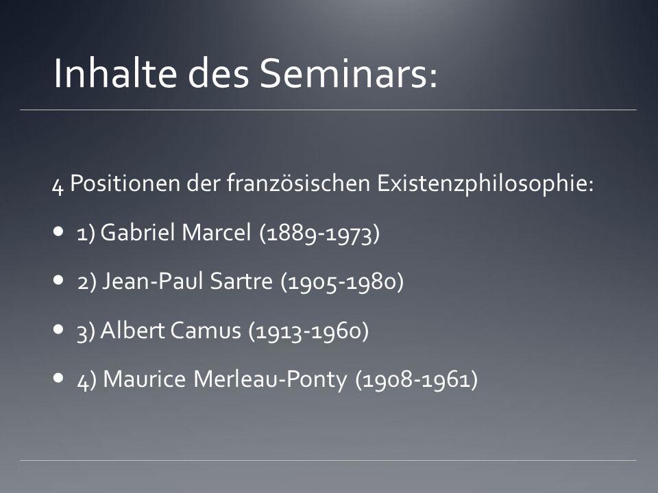 Inhalte des Seminars: 4 Positionen der französischen Existenzphilosophie: 1) Gabriel Marcel (1889-1973) 2) Jean-Paul Sartre (1905-1980) 3) Albert Camu