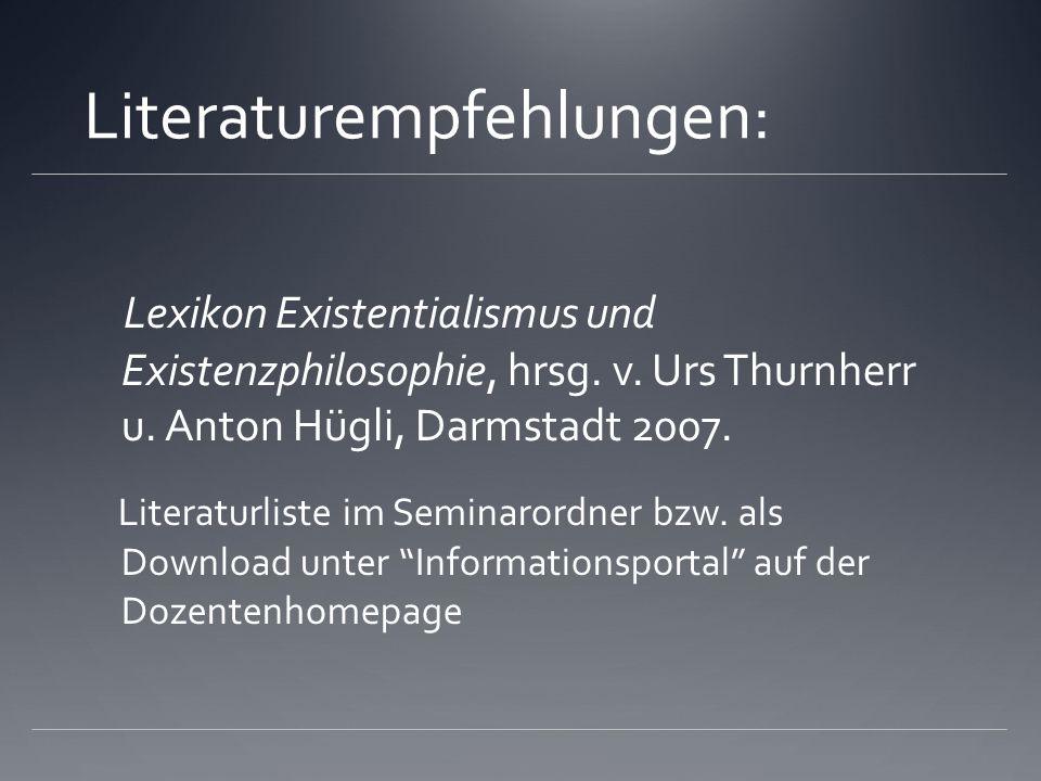 Literaturempfehlungen: Lexikon Existentialismus und Existenzphilosophie, hrsg. v. Urs Thurnherr u. Anton Hügli, Darmstadt 2007. Literaturliste im Semi