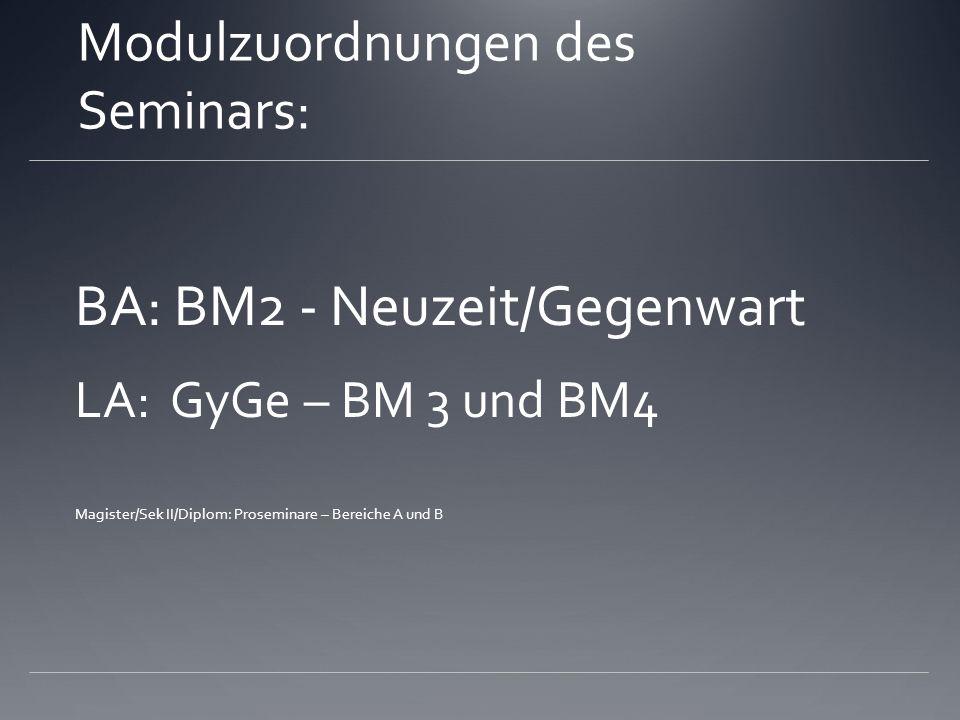 Modulzuordnungen des Seminars: BA: BM2 - Neuzeit/Gegenwart LA: GyGe – BM 3 und BM4 Magister/Sek II/Diplom: Proseminare – Bereiche A und B