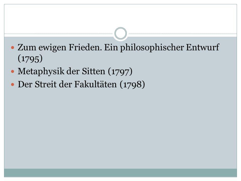 Zum ewigen Frieden. Ein philosophischer Entwurf (1795) Metaphysik der Sitten (1797) Der Streit der Fakultäten (1798)