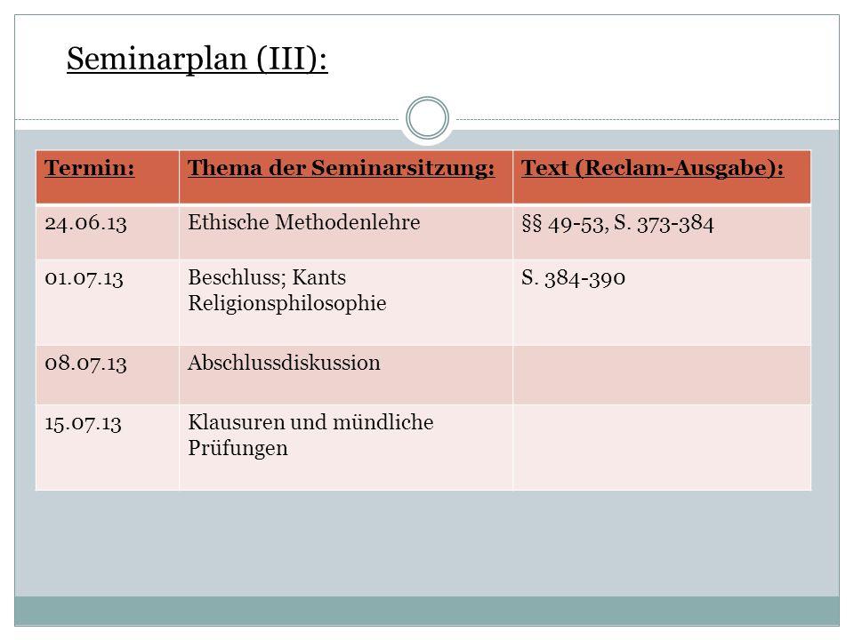 Seminarplan (III): Termin:Thema der Seminarsitzung:Text (Reclam-Ausgabe): 24.06.13Ethische Methodenlehre§§ 49-53, S. 373-384 01.07.13Beschluss; Kants