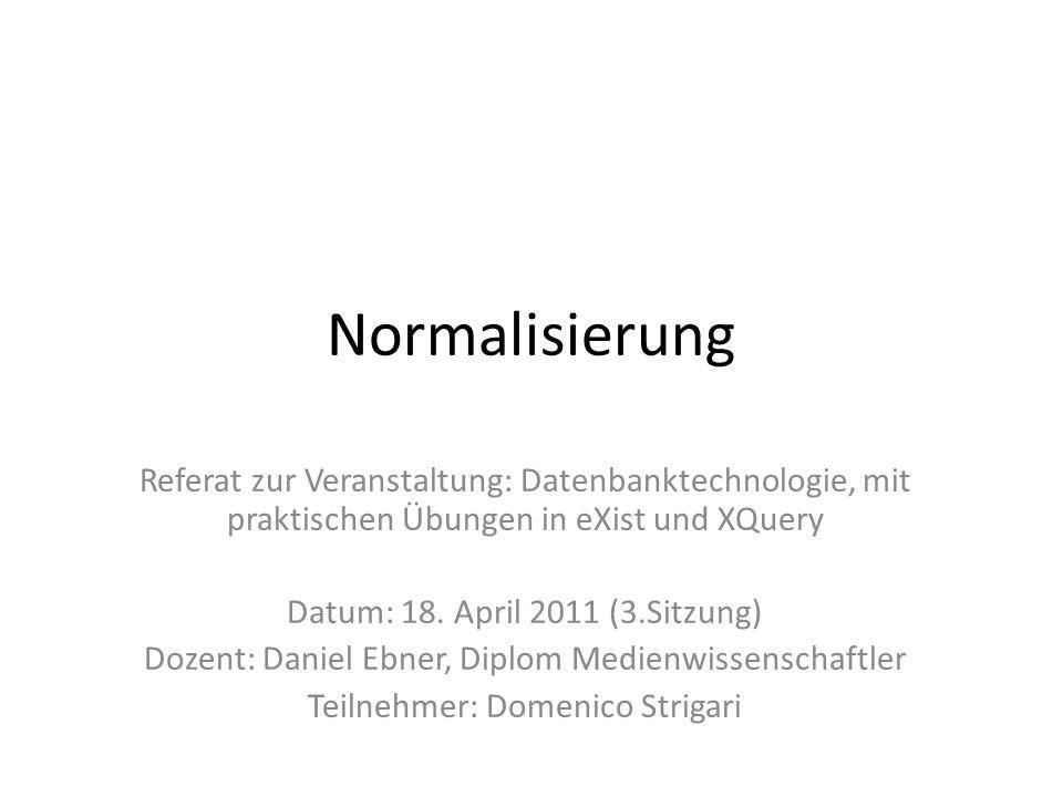 Normalisierung Referat zur Veranstaltung: Datenbanktechnologie, mit praktischen Übungen in eXist und XQuery Datum: 18. April 2011 (3.Sitzung) Dozent:
