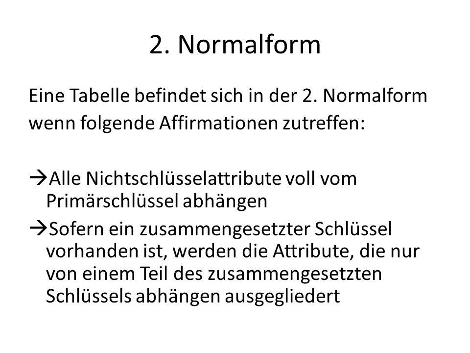 2. Normalform Eine Tabelle befindet sich in der 2. Normalform wenn folgende Affirmationen zutreffen: Alle Nichtschlüsselattribute voll vom Primärschlü