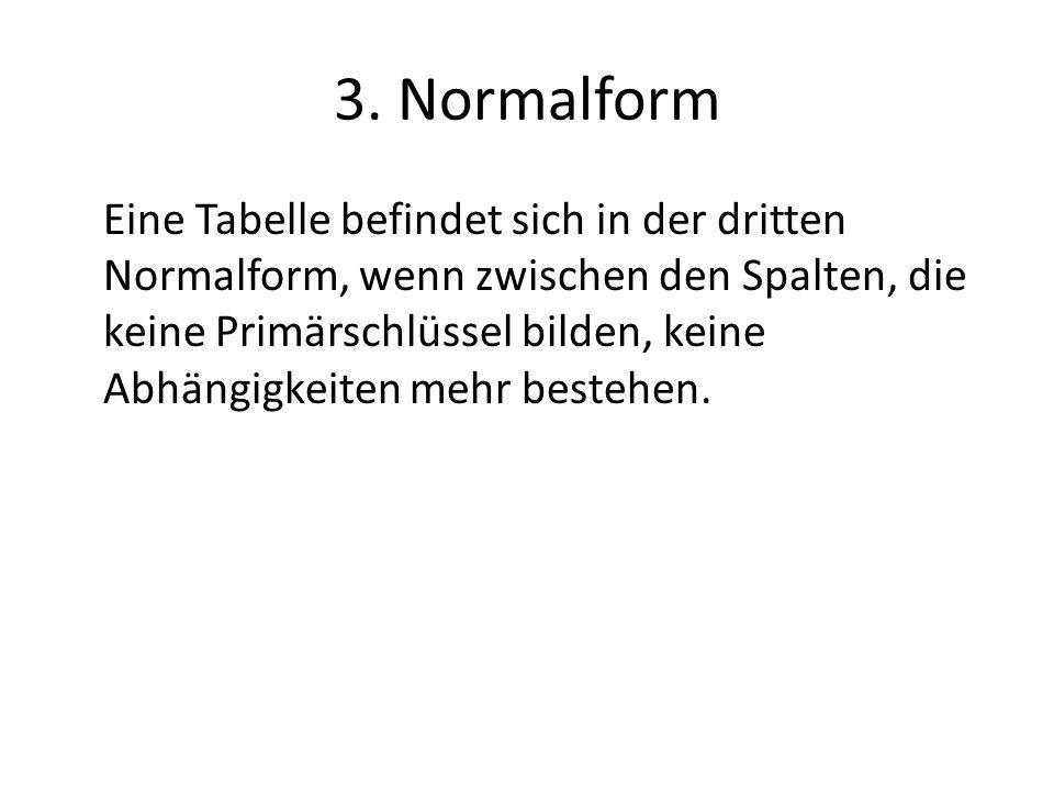 3. Normalform Eine Tabelle befindet sich in der dritten Normalform, wenn zwischen den Spalten, die keine Primärschlüssel bilden, keine Abhängigkeiten