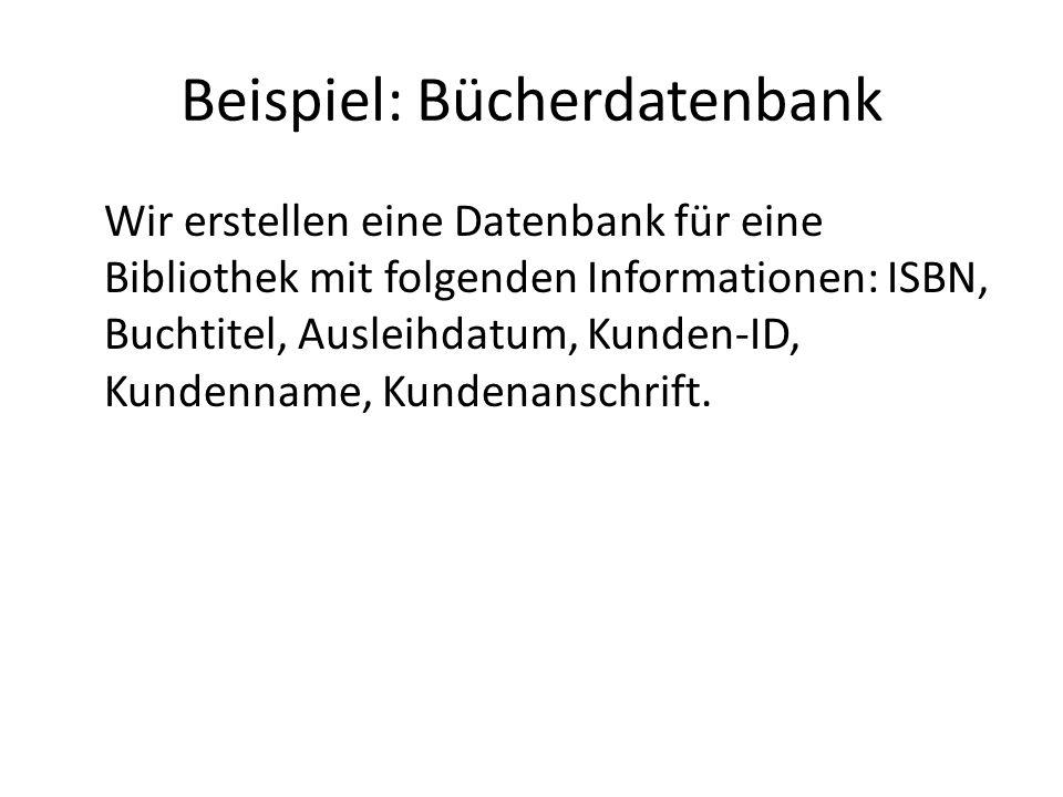 Beispiel: Bücherdatenbank Wir erstellen eine Datenbank für eine Bibliothek mit folgenden Informationen: ISBN, Buchtitel, Ausleihdatum, Kunden-ID, Kund
