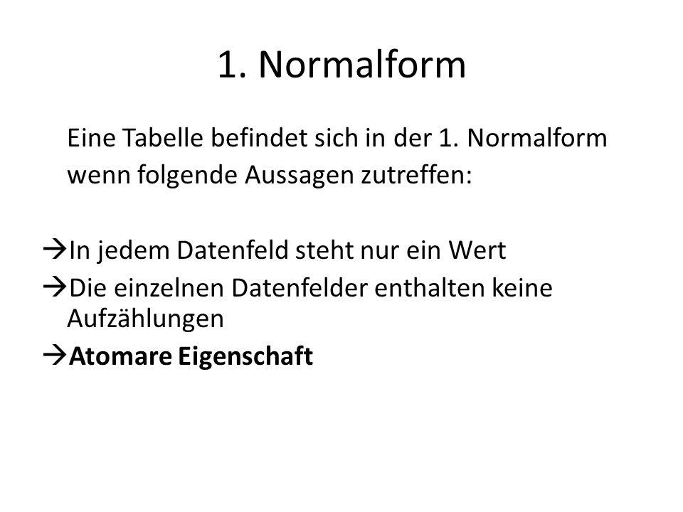 1. Normalform Eine Tabelle befindet sich in der 1. Normalform wenn folgende Aussagen zutreffen: In jedem Datenfeld steht nur ein Wert Die einzelnen Da