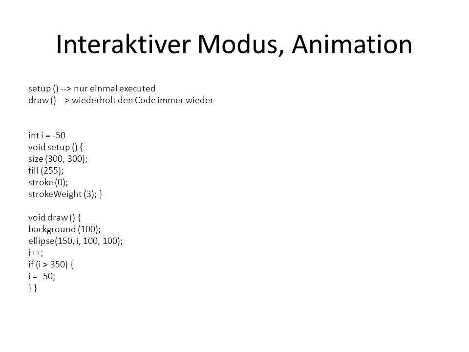 Interaktiver Modus, Animation setup () --> nur einmal executed draw () --> wiederholt den Code immer wieder int i = -50 void setup () { size (300, 300); fill (255); stroke (0); strokeWeight (3); } void draw () { background (100); ellipse(150, i, 100, 100); i++; if (i > 350) { i = -50; }