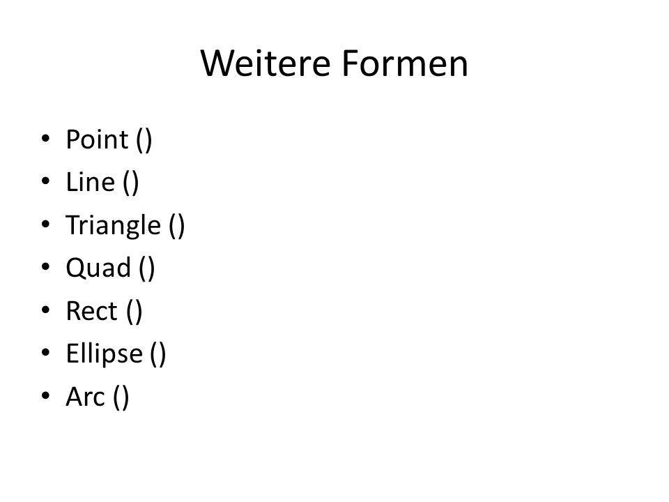 Weitere Formen Point () Line () Triangle () Quad () Rect () Ellipse () Arc ()