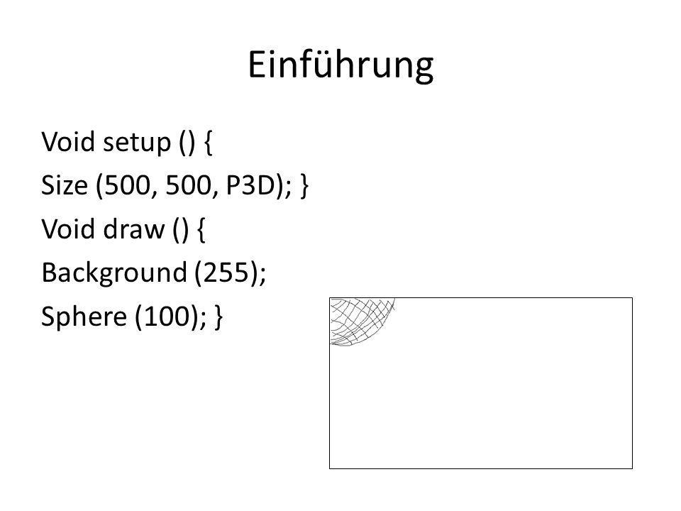 Einführung Void setup () { Size (500, 500, P3D); } Void draw () { Background (255); Sphere (100); }