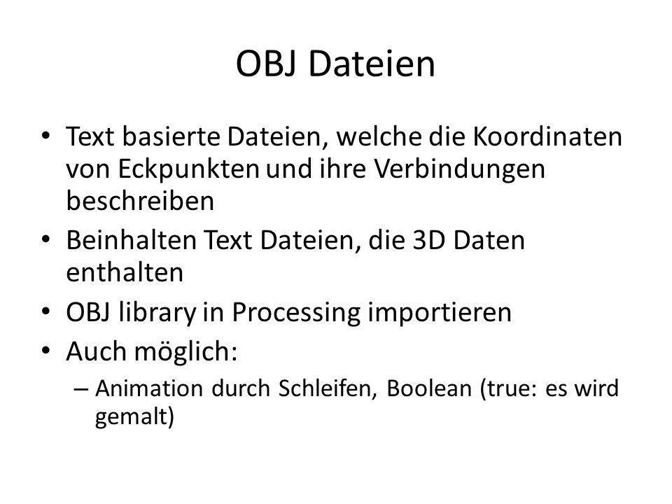 OBJ Dateien Text basierte Dateien, welche die Koordinaten von Eckpunkten und ihre Verbindungen beschreiben Beinhalten Text Dateien, die 3D Daten enthalten OBJ library in Processing importieren Auch möglich: – Animation durch Schleifen, Boolean (true: es wird gemalt)