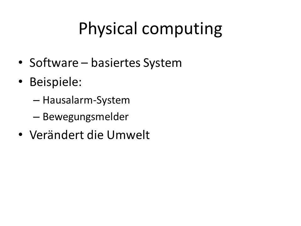 Physical computing Software – basiertes System Beispiele: – Hausalarm-System – Bewegungsmelder Verändert die Umwelt