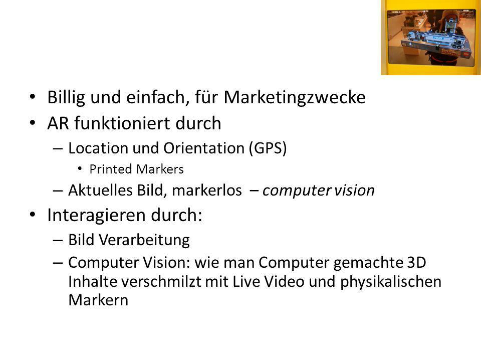 Billig und einfach, für Marketingzwecke AR funktioniert durch – Location und Orientation (GPS) Printed Markers – Aktuelles Bild, markerlos – computer vision Interagieren durch: – Bild Verarbeitung – Computer Vision: wie man Computer gemachte 3D Inhalte verschmilzt mit Live Video und physikalischen Markern