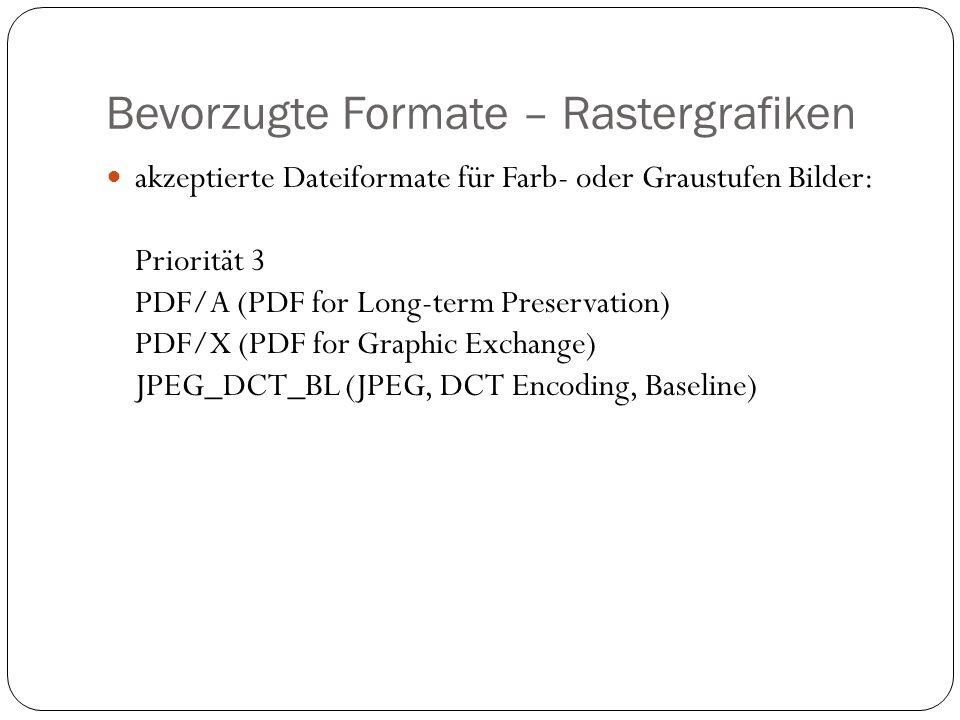 Bevorzugte Formate – Rastergrafiken akzeptierte Dateiformate für Farb- oder Graustufen Bilder: Priorität 3 PDF/A (PDF for Long-term Preservation) PDF/X (PDF for Graphic Exchange) JPEG_DCT_BL (JPEG, DCT Encoding, Baseline)