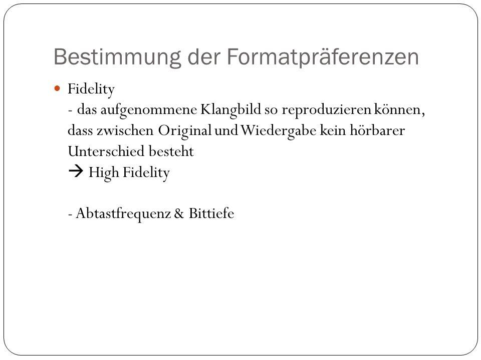 Bestimmung der Formatpräferenzen Fidelity - das aufgenommene Klangbild so reproduzieren können, dass zwischen Original und Wiedergabe kein hörbarer Unterschied besteht High Fidelity - Abtastfrequenz & Bittiefe