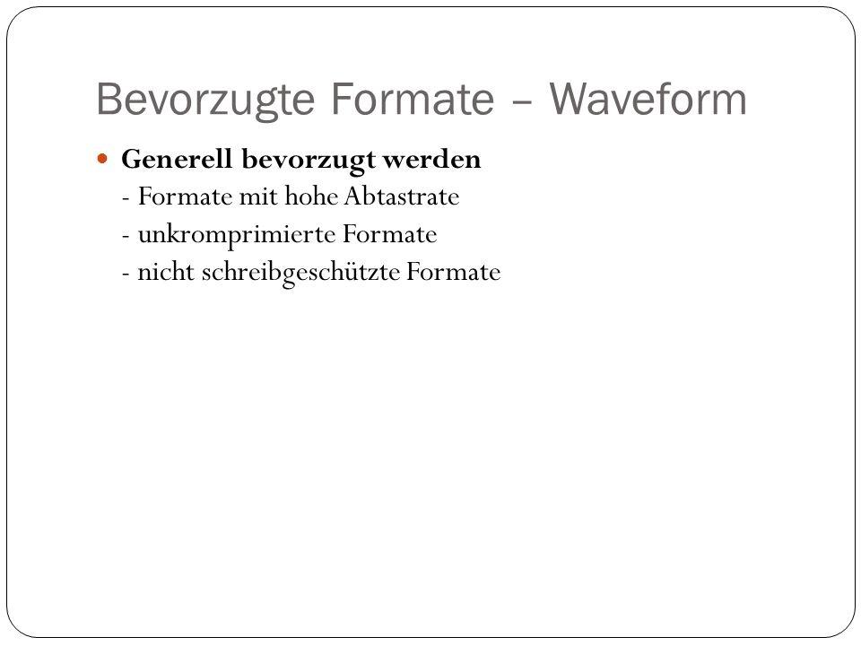 Bevorzugte Formate – Waveform Generell bevorzugt werden - Formate mit hohe Abtastrate - unkromprimierte Formate - nicht schreibgeschützte Formate