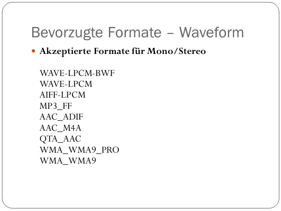 Bevorzugte Formate – Waveform Akzeptierte Formate für Mono/Stereo WAVE-LPCM-BWF WAVE-LPCM AIFF-LPCM MP3_FF AAC_ADIF AAC_M4A QTA_AAC WMA_WMA9_PRO WMA_WMA9