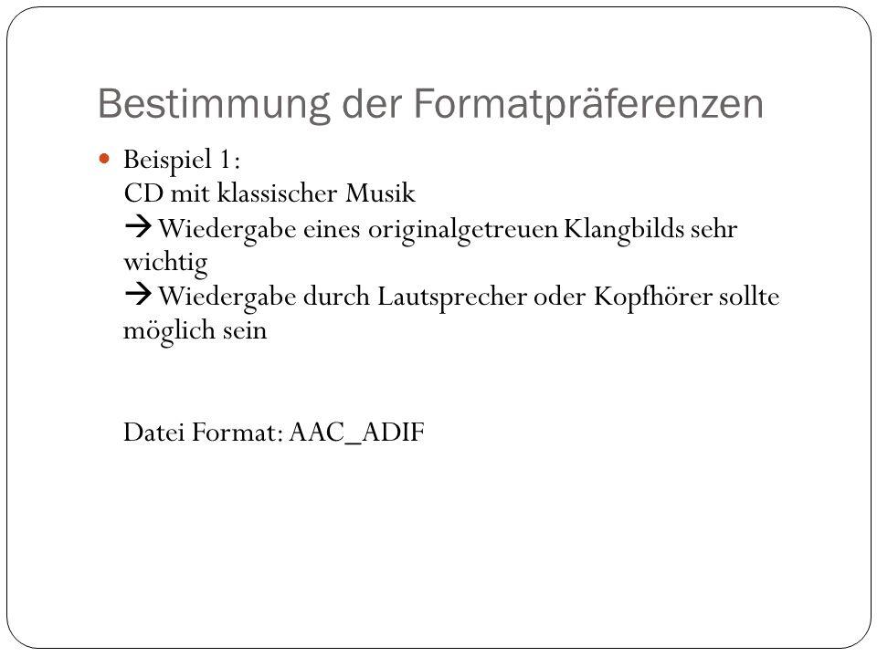 Bestimmung der Formatpräferenzen Beispiel 1: CD mit klassischer Musik Wiedergabe eines originalgetreuen Klangbilds sehr wichtig Wiedergabe durch Lautsprecher oder Kopfhörer sollte möglich sein Datei Format: AAC_ADIF
