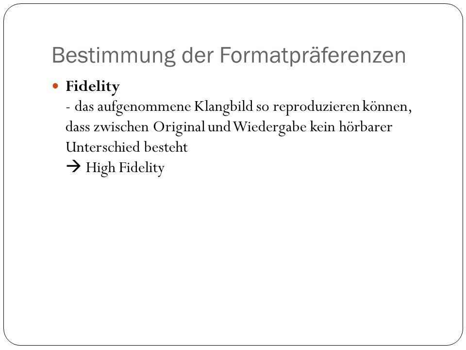 Bestimmung der Formatpräferenzen Fidelity - das aufgenommene Klangbild so reproduzieren können, dass zwischen Original und Wiedergabe kein hörbarer Unterschied besteht High Fidelity