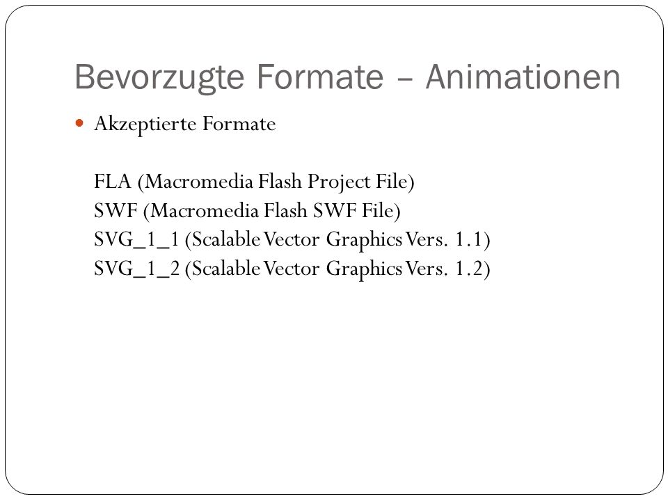 Bevorzugte Formate – Animationen Akzeptierte Formate FLA (Macromedia Flash Project File) SWF (Macromedia Flash SWF File) SVG_1_1 (Scalable Vector Grap