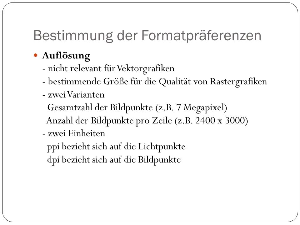 Bestimmung der Formatpräferenzen Auflösung - nicht relevant für Vektorgrafiken - bestimmende Größe für die Qualität von Rastergrafiken - zwei Varianten Gesamtzahl der Bildpunkte (z.B.