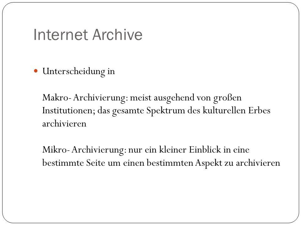 Internet Archive Unterscheidung in Makro- Archivierung: meist ausgehend von großen Institutionen; das gesamte Spektrum des kulturellen Erbes archivieren Mikro- Archivierung: nur ein kleiner Einblick in eine bestimmte Seite um einen bestimmten Aspekt zu archivieren