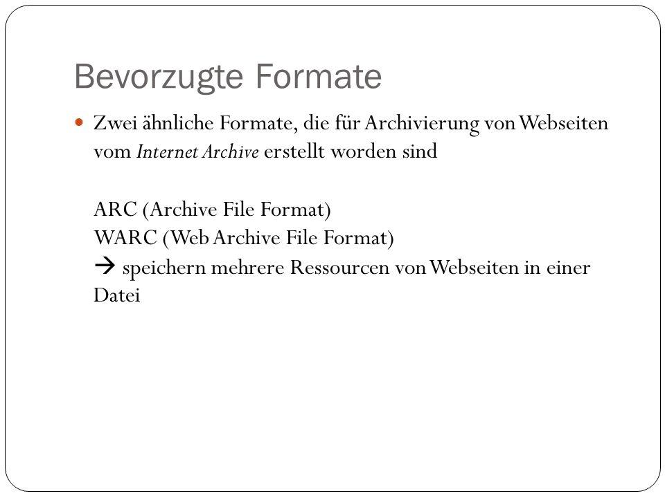 Bevorzugte Formate Zwei ähnliche Formate, die für Archivierung von Webseiten vom Internet Archive erstellt worden sind ARC (Archive File Format) WARC (Web Archive File Format) speichern mehrere Ressourcen von Webseiten in einer Datei
