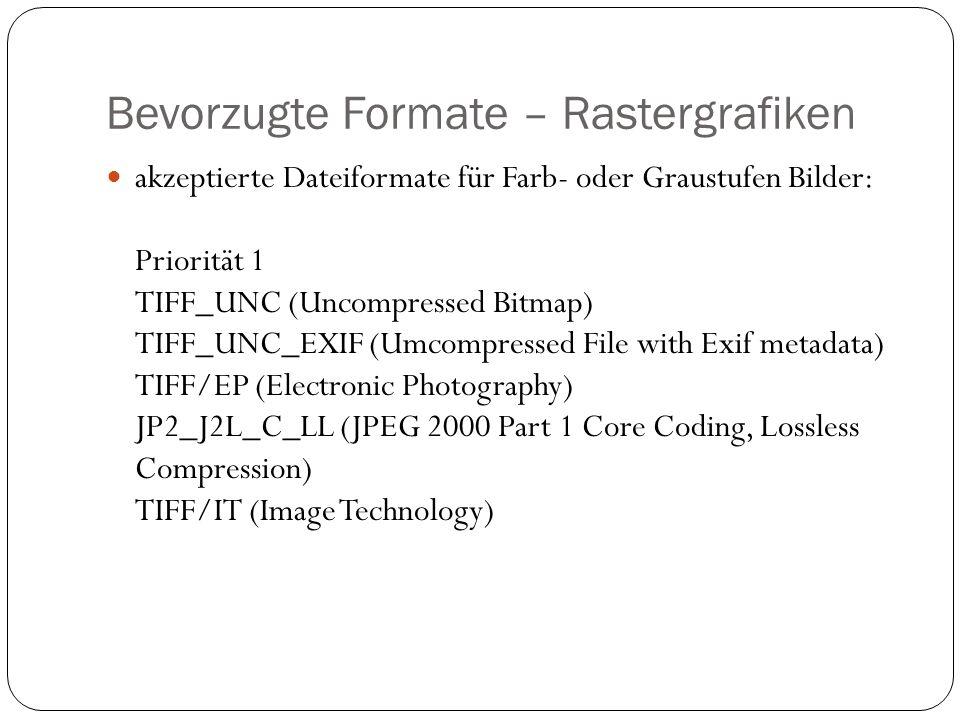 Bevorzugte Formate – Rastergrafiken akzeptierte Dateiformate für Farb- oder Graustufen Bilder: Priorität 1 TIFF_UNC (Uncompressed Bitmap) TIFF_UNC_EXIF (Umcompressed File with Exif metadata) TIFF/EP (Electronic Photography) JP2_J2L_C_LL (JPEG 2000 Part 1 Core Coding, Lossless Compression) TIFF/IT (Image Technology)