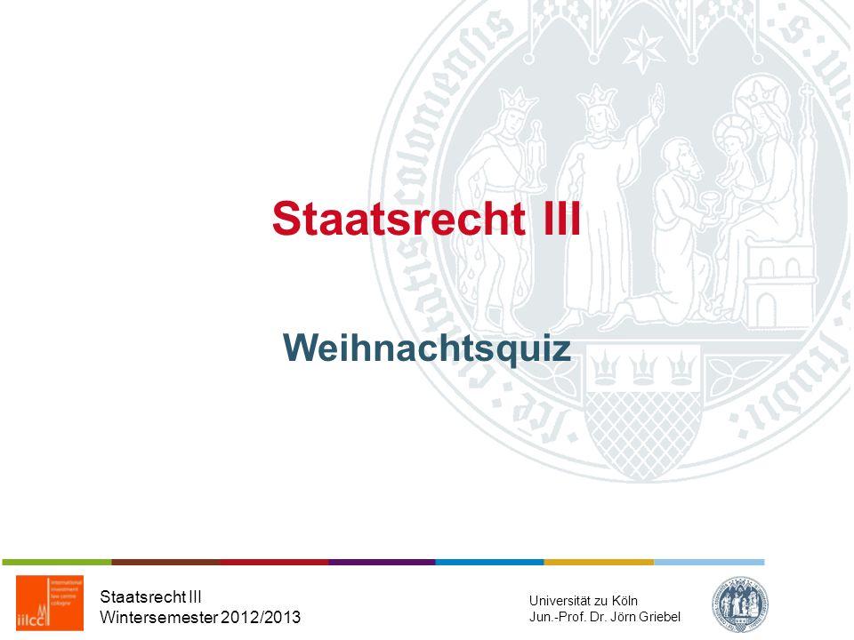 Staatsrecht III Weihnachtsquiz Staatsrecht III Wintersemester 2012/2013 Universität zu Köln Jun.-Prof.