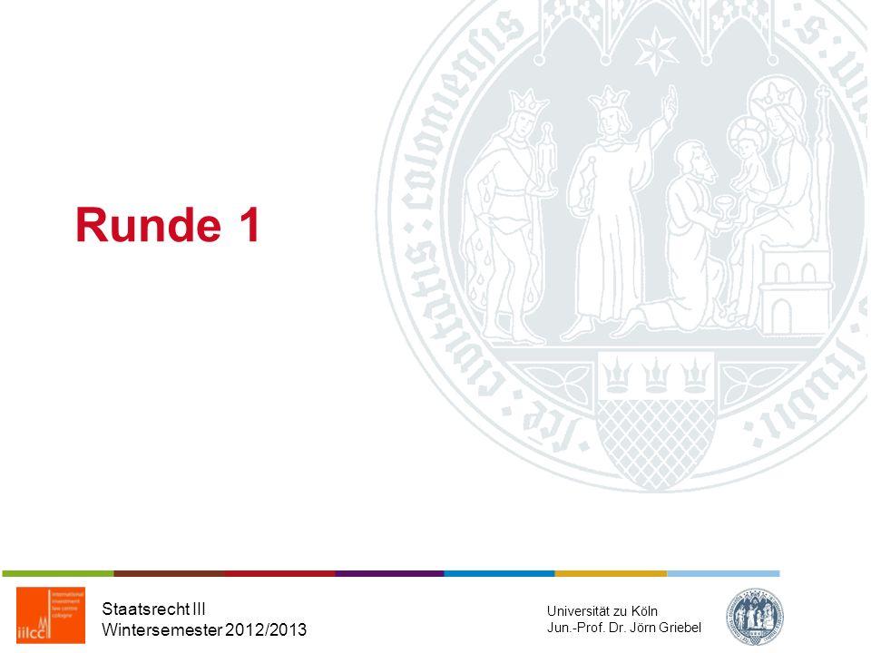 Runde 1 Staatsrecht III Wintersemester 2012/2013 Universität zu Köln Jun.-Prof. Dr. Jörn Griebel
