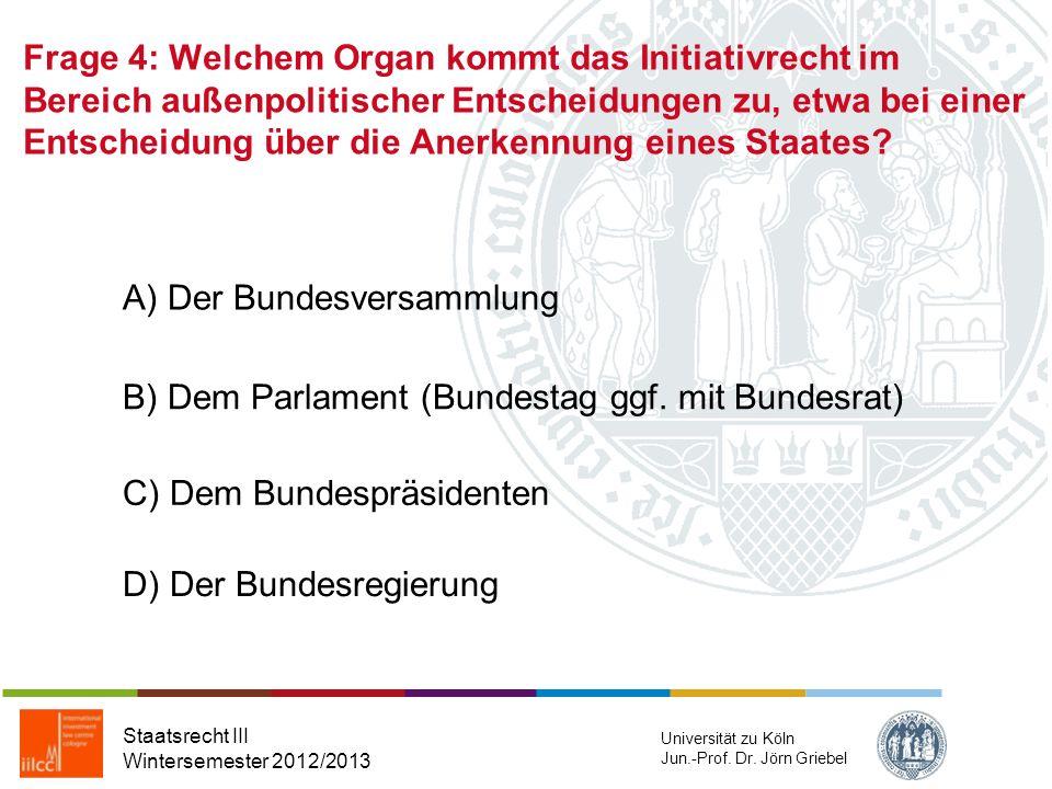 Frage 3: Das Völkerrecht kennt als eigenständige Primärquelle: Staatsrecht III Wintersemester 2012/2013 Universität zu Köln Jun.-Prof. Dr. Jörn Griebe