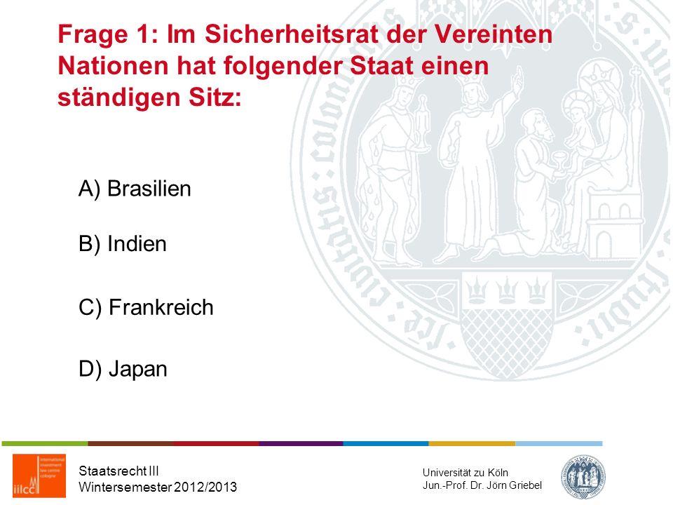 Frage 1: Im Sicherheitsrat der Vereinten Nationen hat folgender Staat einen ständigen Sitz: Staatsrecht III Wintersemester 2012/2013 Universität zu Köln Jun.-Prof.