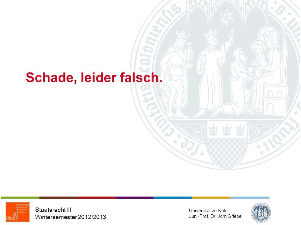 Staatsrecht III Wintersemester 2012/2013 Universität zu Köln Jun.-Prof. Dr. Jörn Griebel Gratuliere, Sie haben alles richtig gemacht!