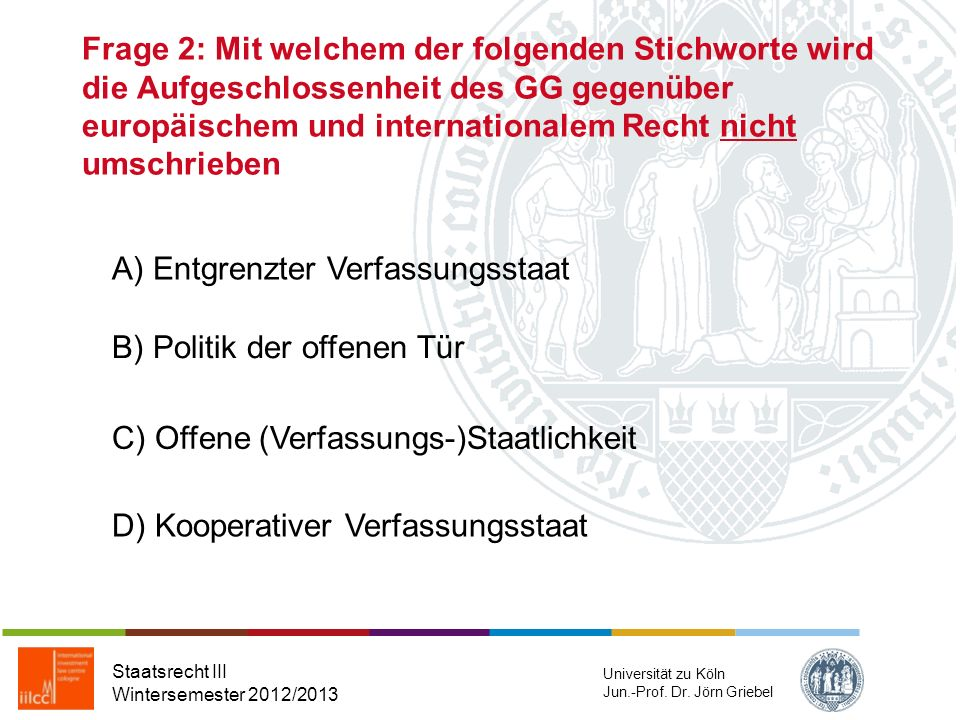 Frage 2: Mit welchem der folgenden Stichworte wird die Aufgeschlossenheit des GG gegenüber europäischem und internationalem Recht nicht umschrieben Staatsrecht III Wintersemester 2012/2013 Universität zu Köln Jun.-Prof.
