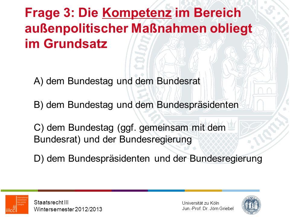 Frage 3: Die Kompetenz im Bereich außenpolitischer Maßnahmen obliegt im Grundsatz Staatsrecht III Wintersemester 2012/2013 Universität zu Köln Jun.-Prof.
